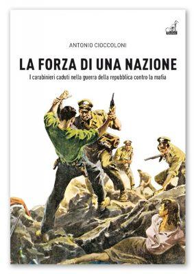 LA FORZA DI UNA NAZIONE, I carabinieri caduti nella guerra della repubblica contro la mafia - Antonio Cioccoloni