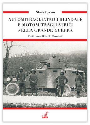 AUTOMITRAGLIATRICI BLINDATE E MOTOMITRAGLIATRICI NELLA GRANDE GUERRA - Le armi di una vittoria - Vol.3 - Nicola Pignato