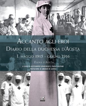 Elena d'Aosta - ACCANTO AGLI EROI Diario della duchessa d'Aosta I. maggio 1915 - giugno 1916