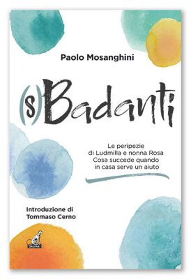 Paolo Mosanghini - (S)BADANTI, Le peripezie di Ludmilla e nonna Rosa. Cosa succede quando in casa serve un aiuto