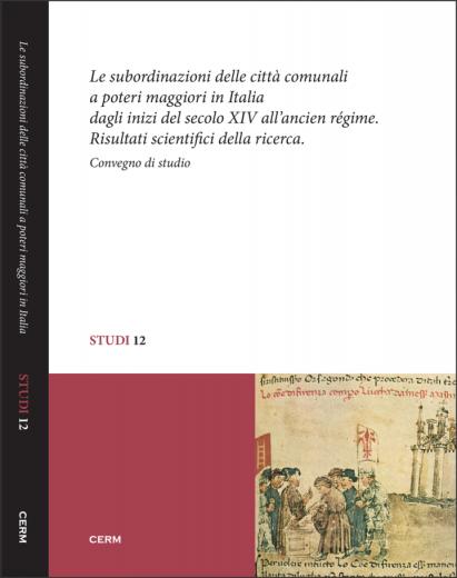 STUDI 12: LE SUBORDINAZIONI DELLE CITTÀ COMUNALI A POTERI MAGGIORI IN ITALIA DAGLI INIZI DEL SECOLO XIV ALL'ANCIEN RÉGIME - Miriam Davide (a cura di)