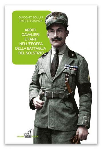 ARDITI, CAVALIERI E FANTI NELL'EPOPEA DELLA BATTAGLIA DEL SOLSTIZIO - Giacomo Bollini, Paolo Gaspari