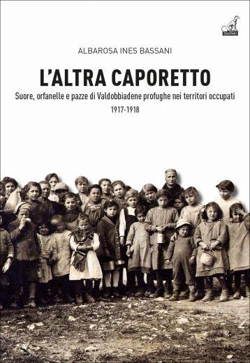 L'altra Caporetto - Suore, orfanelle e pazze di Valdobbiadene profughe nei territori occupati 1917-1918