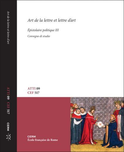 ATTI 09: ART DE LA LETTRE ET LETTRE D'ART – ÉPISTOLAIRE POLITIQUE, III - P. Cammarosano, B. Dumézil, Stéphane Gioanni, L. Vissière (a cura di)