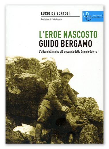 GUIDO BERGAMO L'EROE NASCOSTO - L'etica dell'alpino più decorato della Grande Guerra