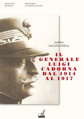 IL GENERALE LUIGI CADORNA DAL 1914 AL 1917 - Marziano Brignoli