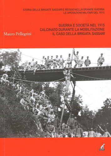 GUERRA E SOCIETA' NEL 1915 CALCINATO DURANTE LA MOBILITAZIONE IL CASO DELLA BRIGATA SASSARI  - Mauro Pellegrini