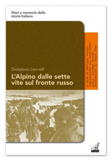 Diotalevio Leonelli - L'ALPINO DALLE SETTE VITE SUL FRONTE RUSSO