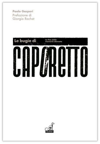 Paolo Gaspari - LE BUGIE DI CAPORETTO, La fine della memoria dannata