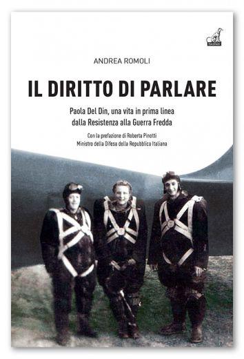 IL DIRITTO DI PARLARE, Paola Del Din, una vita in prima linea dalla Resistenza alla Guerra Fredda - Andrea Romoli