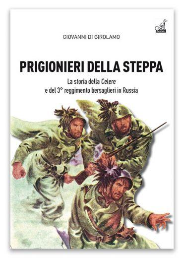 PRIGIONIERI DELLA STEPPA, La storia della Celere e del 3° reggimento bersaglieri in Russia - Giovanni Di Girolamo