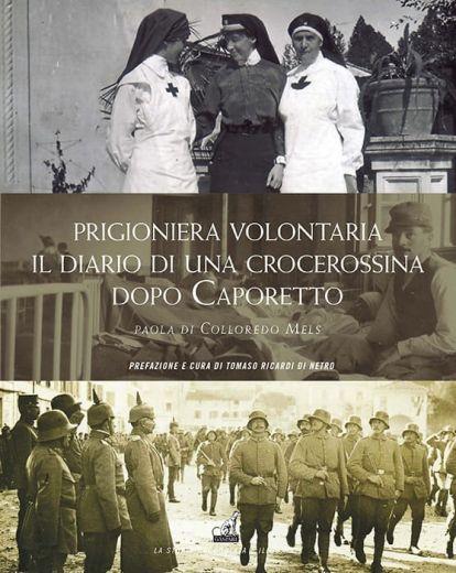 PRIGIONIERA VOLONTARIA, Il diario di una crocerossina dopo Caporetto - Paola di Colloredo Mels
