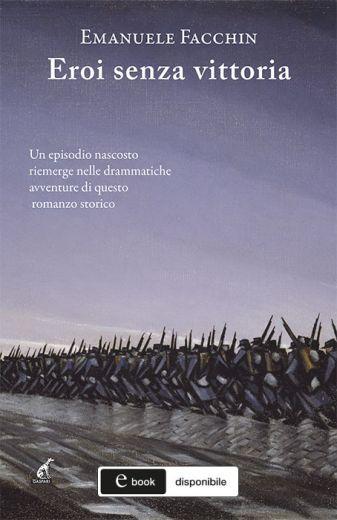 Emanuele Facchin - EROI SENZA VITTORIA Un episodio nascosto riemerge nelle drammatiche avventure di questo romanzo storico