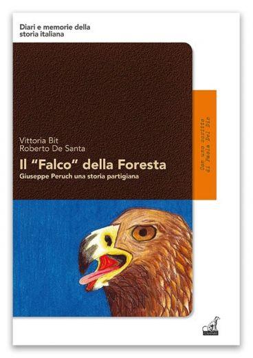 """IL """"FALCO"""" DELLA FORESTA, Giuseppe Peruch una storia partigiana - Vittoria Bit, Roberto De Santa"""