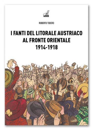 I FANTI DEL LITORALE AUSTRIACO SUL FRONTE ORIENTALE 1914-1918 - Roberto Todero