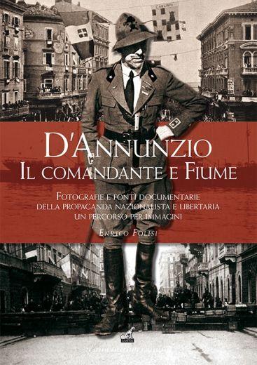 D'ANNUNZIO. IL COMANDANTE E FIUME - Enrico Folisi