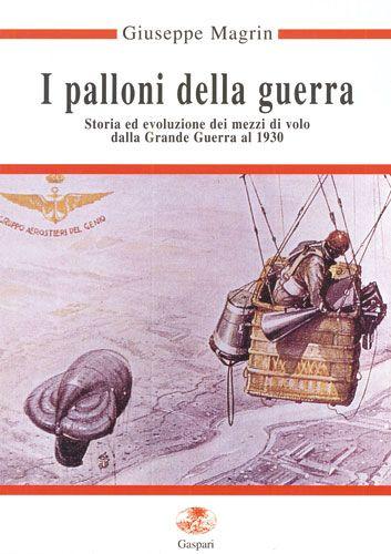 I PALLONI DELLA GUERRA, STORIA ED EVOLUZIONE DEI MEZZI DI VOLO DALLA GRANDE GUERRA AL 1930 - Giuseppe Magrin