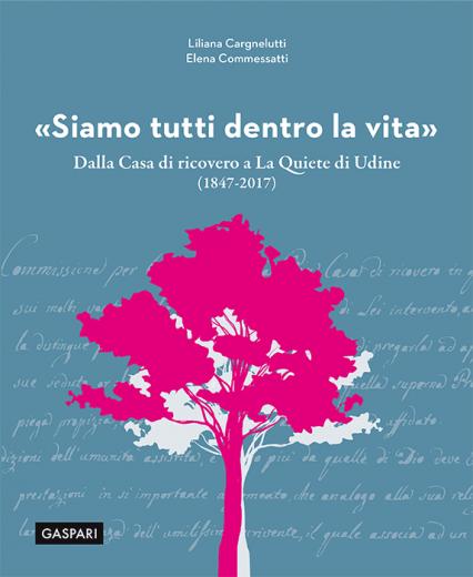 Liliana Cargnelutti, Elena Commessatti - «SIAMO TUTTI DENTRO LA VITA», Dalla Casa di ricovero a La Quiete di Udine (1847-2017)