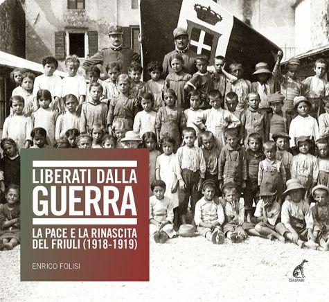 LIBERATI DALLA GUERRA La pace e la rinascita del Friuli (1918-1919) - Enrico Folisi