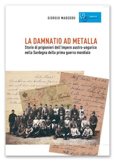 LA DAMNATIO AD METALLA - Storie di prigionieri dell'impero austro-ungarico nella Sardegna della prima guerra mondiale - Giorgio Madeddu