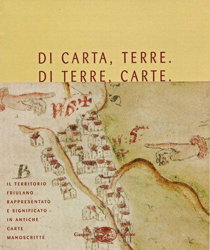 DI CARTA, TERRE. DI TERRE, CARTE - Il territorio friulano rappresentato e significato in antiche carte manoscritte