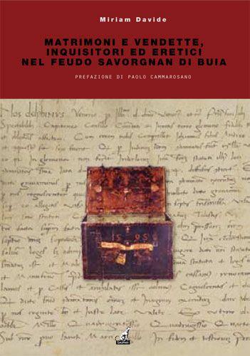 Miriam Davide - MATRIMONI E VENDETTE, INQUISITORI ED ERETICI NEL FEUDO SAVORGNAN DI BUIA