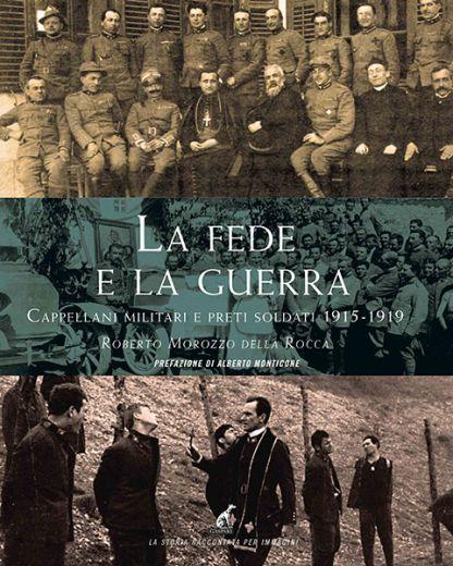 LA FEDE E LA GUERRA, Cappellani militari e preti soldati 1915-1919 - Roberto Morozzo Della Rocca