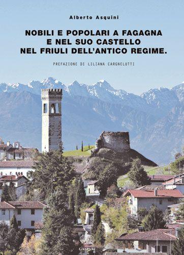 NOBILI E POPOLARI A FAGAGNA E NEL SUO CASTELLO NEL FRIULI DELL'ANTICO REGIME - Alberto Asquini