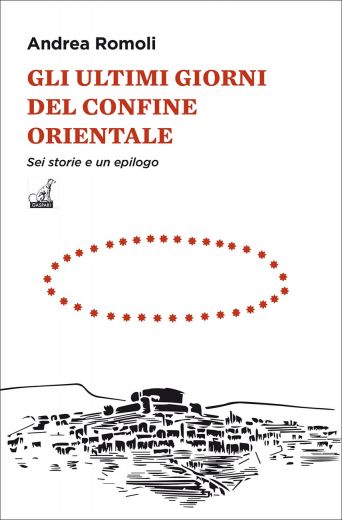 Andrea Romoli - GLI ULTIMI GIORNI DEL CONFINE ORIENTALE