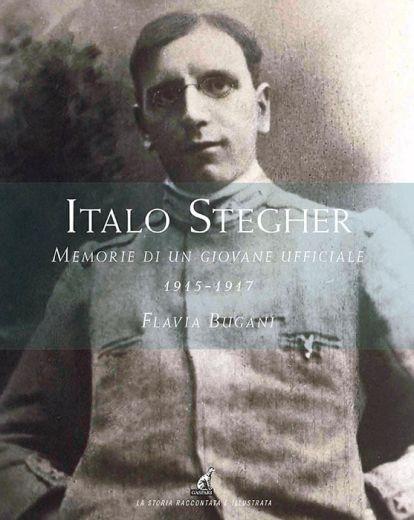 Flavia Bugani - Italo Stegher, memorie di un giovane ufficiale 1915-1917