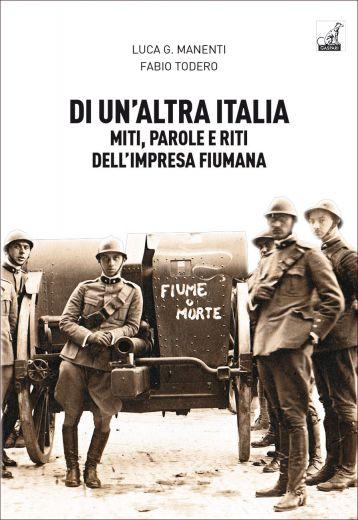 DI UN'ALTRA ITALIA Miti, parole e riti dell'impresa fiumana - Luca G. Manenti, Fabio Todero