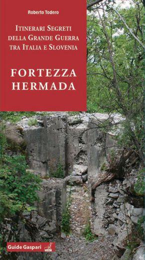 FORTEZZA HERMADA - ITINERARI SEGRETI DELLA GRANDE GUERRA TRA ITALIA E SLOVENIA - Roberto Todero